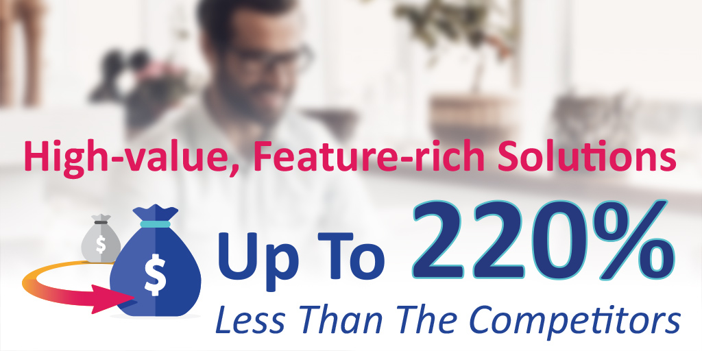 High-value, Feature-rich Solutions For Up To 220% Less Than Competitors
